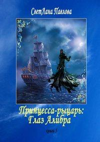 СветЛана Павлова - Принцесса-рыцарь: Глаз Алибра. Книга 5