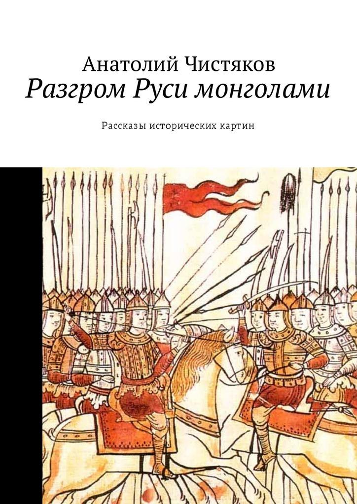 Анатолий Николаевич Чистяков. Разгром Руси монголами. Рассказы исторических картин