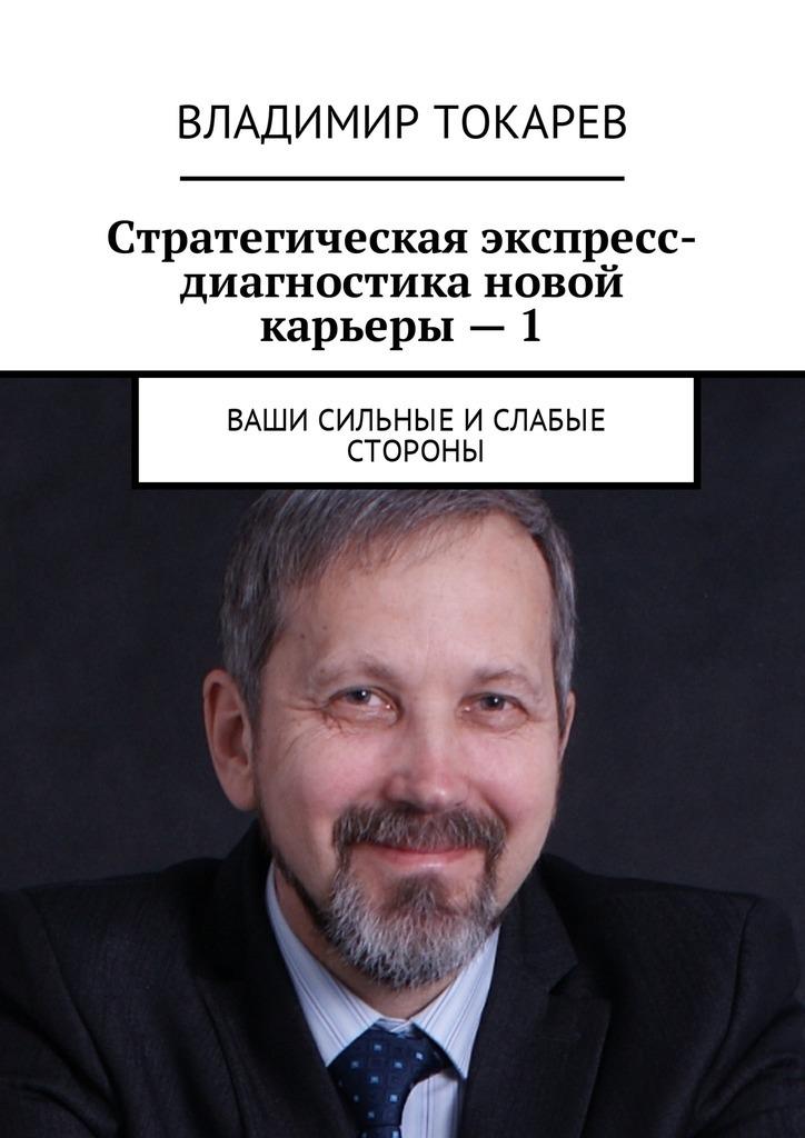 Владимир Токарев - Стратегическая экспресс-диагностика новой карьеры–1. Ваши сильные и слабые стороны