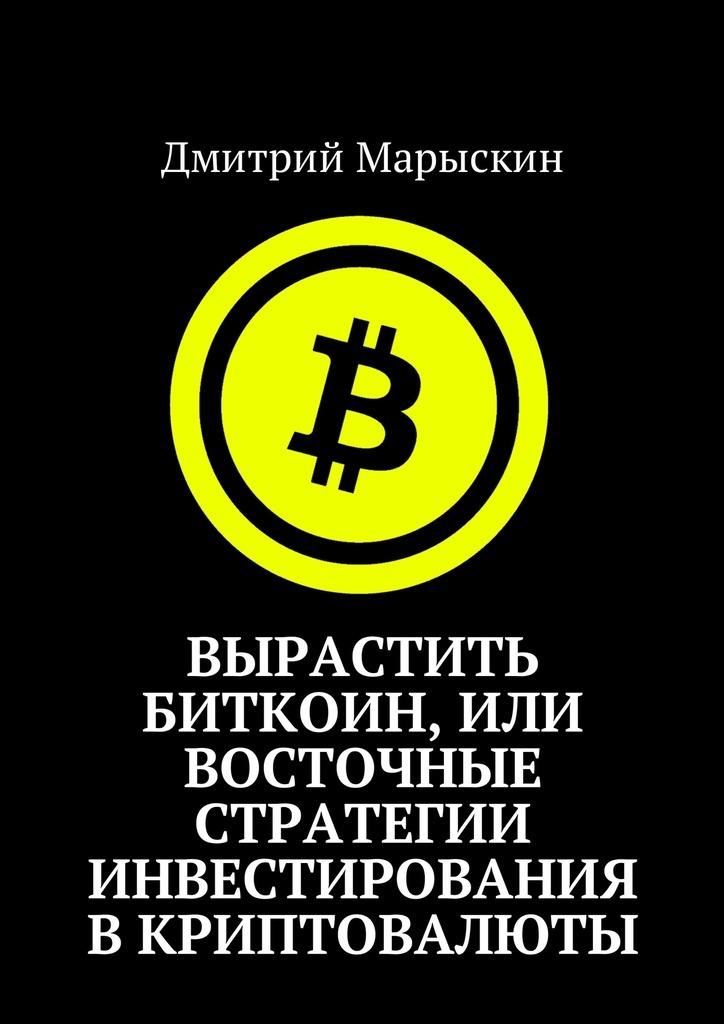 Дмитрий Марыскин Вырастить Биткоин, или Восточные стратегии инвестирования вкриптовалюты дмитрий марыскин найди свою радость или счастье отприроды