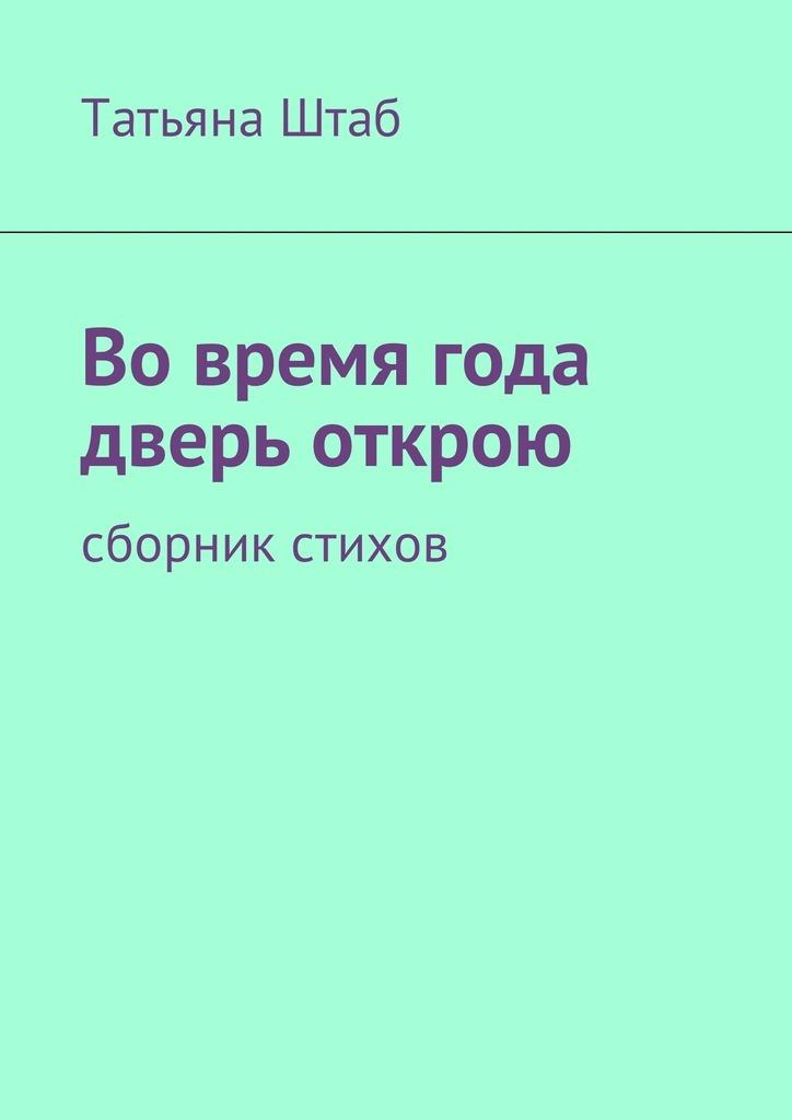 Татьяна Штаб Вовремя года дверь открою. Сборник стихов