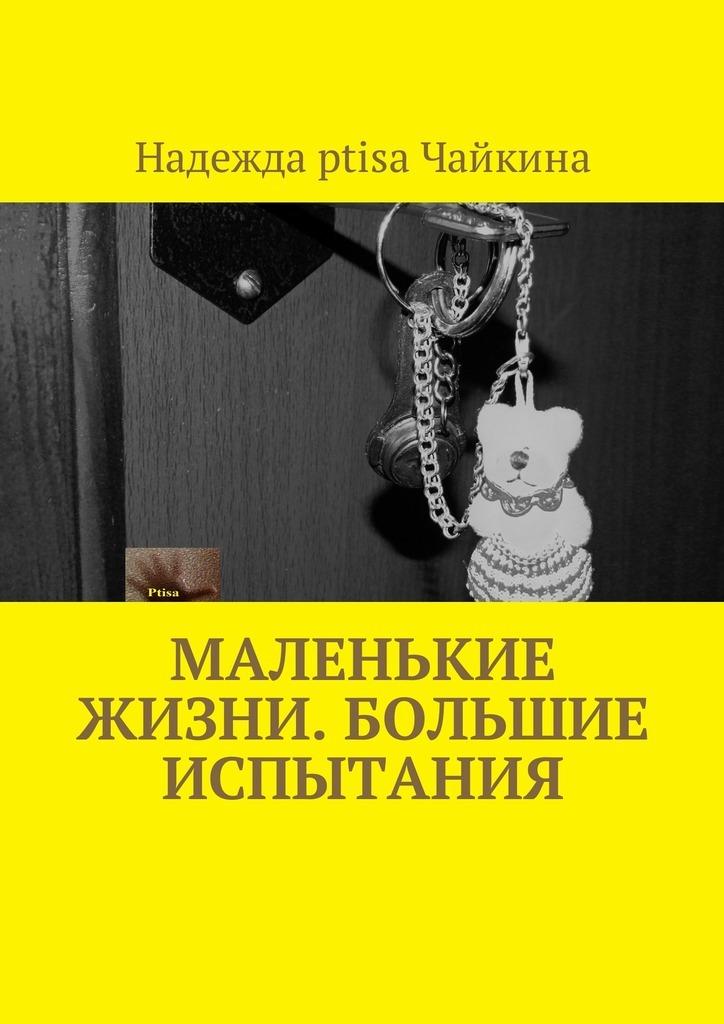 Надежда Ptisa Чайкина. Маленькие жизни. Большие испытания