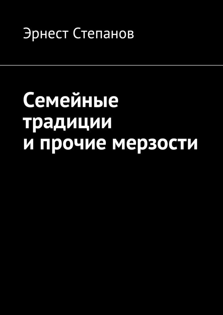 Эрнест Степанов - Семейные традиции ипрочие мерзости