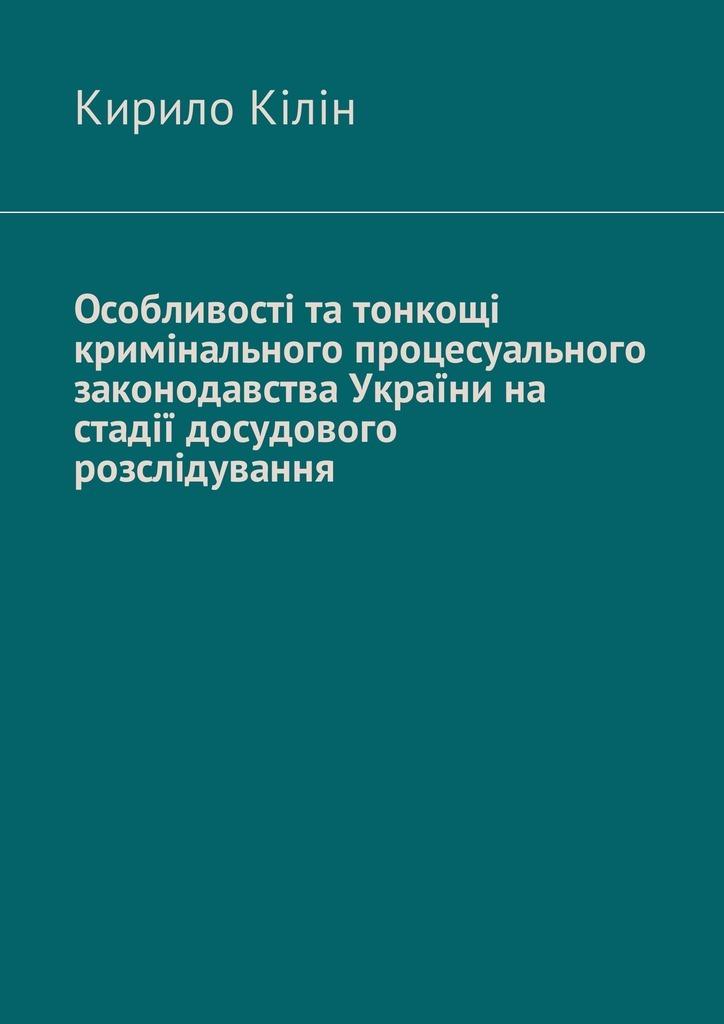 Особливості та тонкощі кримінального процесуального законодавства України на стадії досудового розслідування