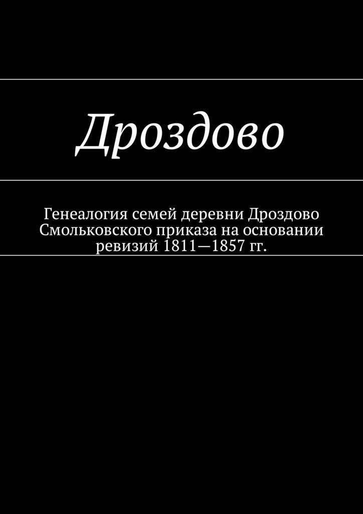 Скачать Дроздово. Генеалогия семей деревни Дроздово Смольковского приказа на основании ревизий 18111857 гг. быстро