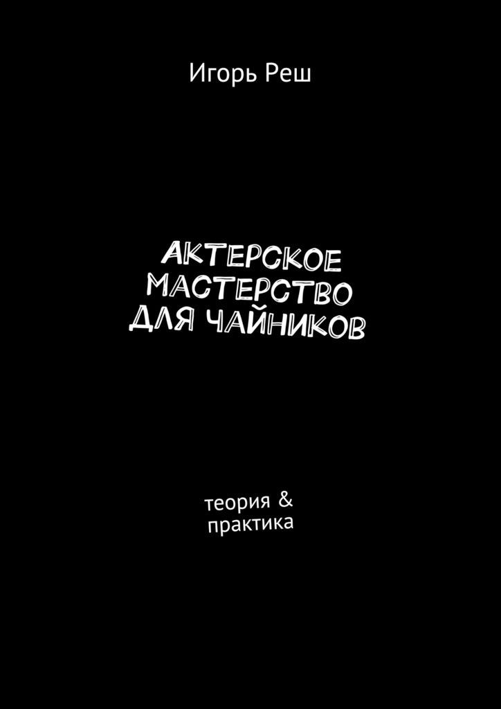 Игорь Реш. Актерское мастерство для чайников. Теория & практика