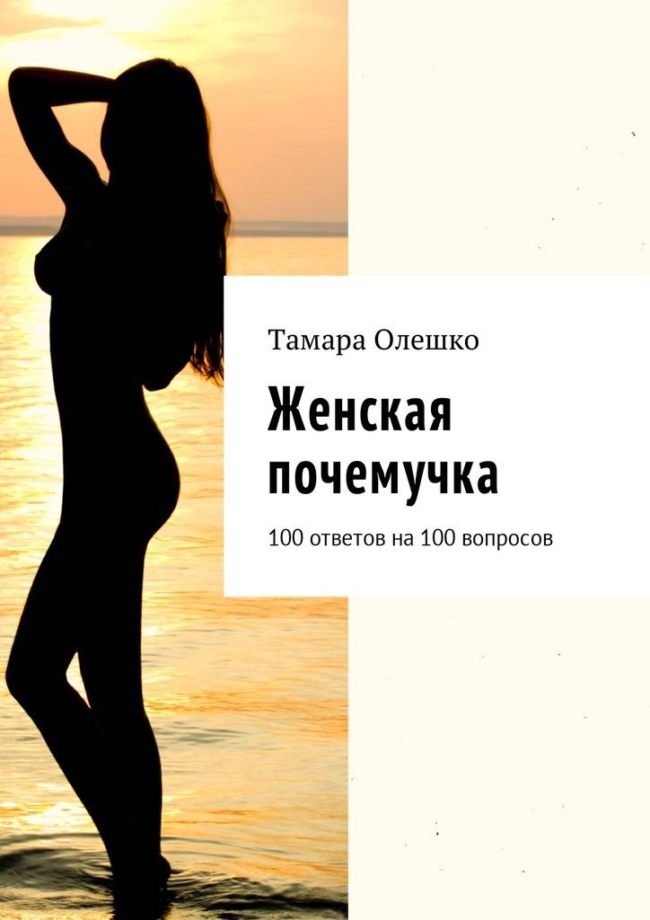 Тамара Олешко. Женская почемучка. 100ответов на100вопросов