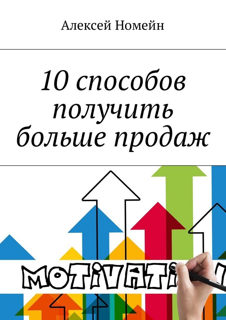 Алексей Номейн. 10 способов получить больше продаж
