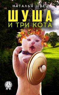 Наталья Швец - Шуша и три кота