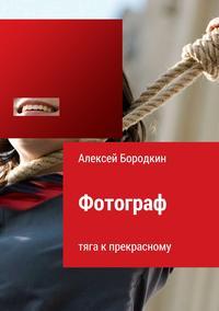 Алексей Петрович Бородкин - Фотограф. Тяга к прекрасному