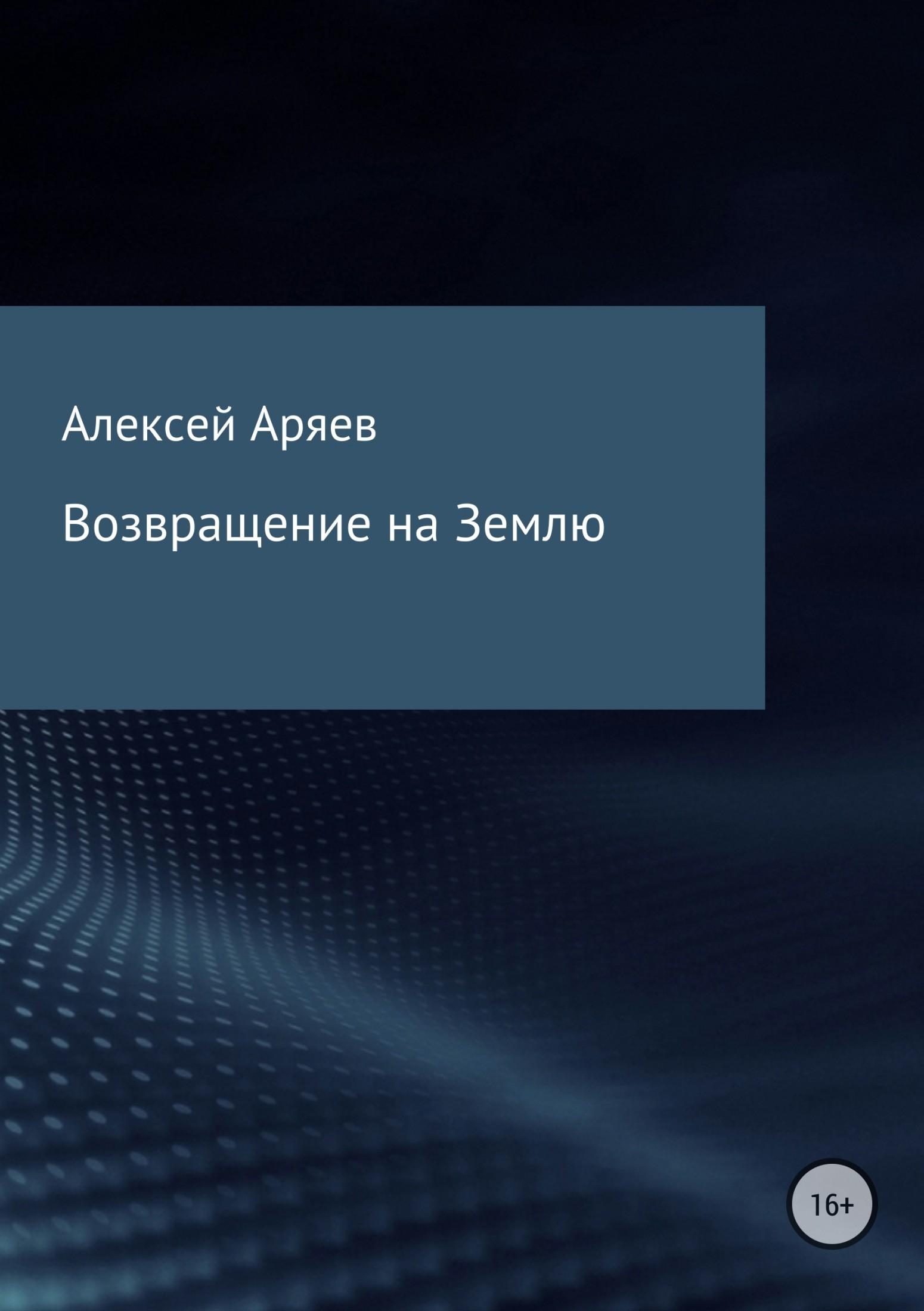 Алексей Аряев - Возвращение на Землю