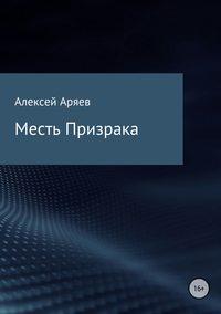 Алексей Олегович Аряев - Месть Призрака