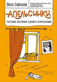 Ольга Савельева - Апельсинки. Честная история одного взросления