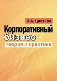 Валерий Цветков - Корпоративный бизнес. Теория и практика