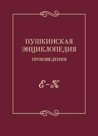 - Пушкинская энциклопедия. Произведения. Выпуск 2. Е – К