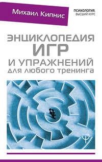 Михаил Кипнис - Энциклопедия игр и упражнений для любого тренинга