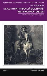 Н. В. Коршунова - Крах политической доктрины императора Павла I, или Как нельзя управлять страной