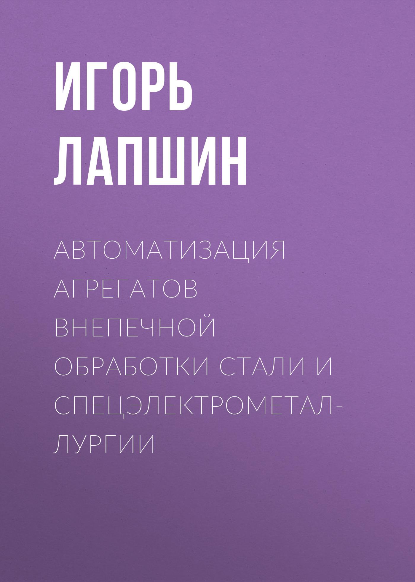 Игорь Лапшин Автоматизация агрегатов внепечной обработки стали и спецэлектрометаллургии