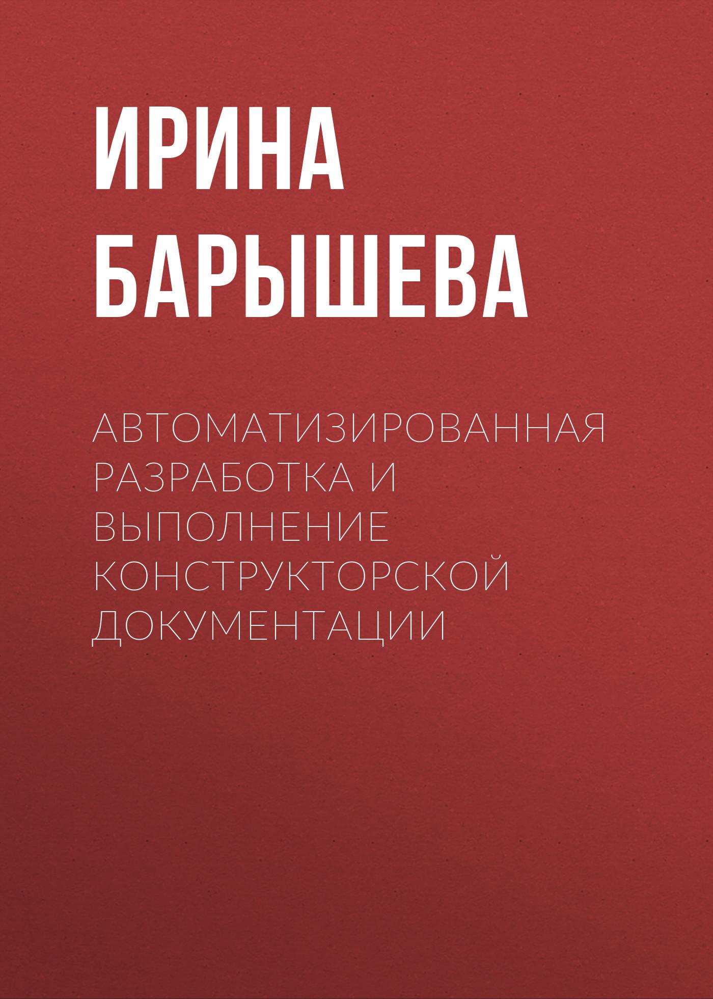 Ирина Барышева Автоматизированная разработка и выполнение конструкторской документации