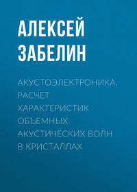 Алексей Забелин - Акустоэлектроника. Расчет характеристик объемных акустических волн в кристаллах