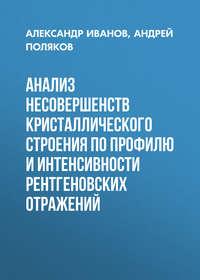 Андрей Поляков - Анализ несовершенств кристаллического строения по профилю и интенсивности рентгеновских отражений