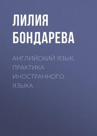 Лилия Бондарева - Английский язык. Практика иностранного языка