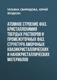 Юрий Ягодкин - Атомное строение фаз. Кристаллохимия твердых растворов и промежуточных фаз. Структура аморфных квазикристаллических и нанокристаллических материалов