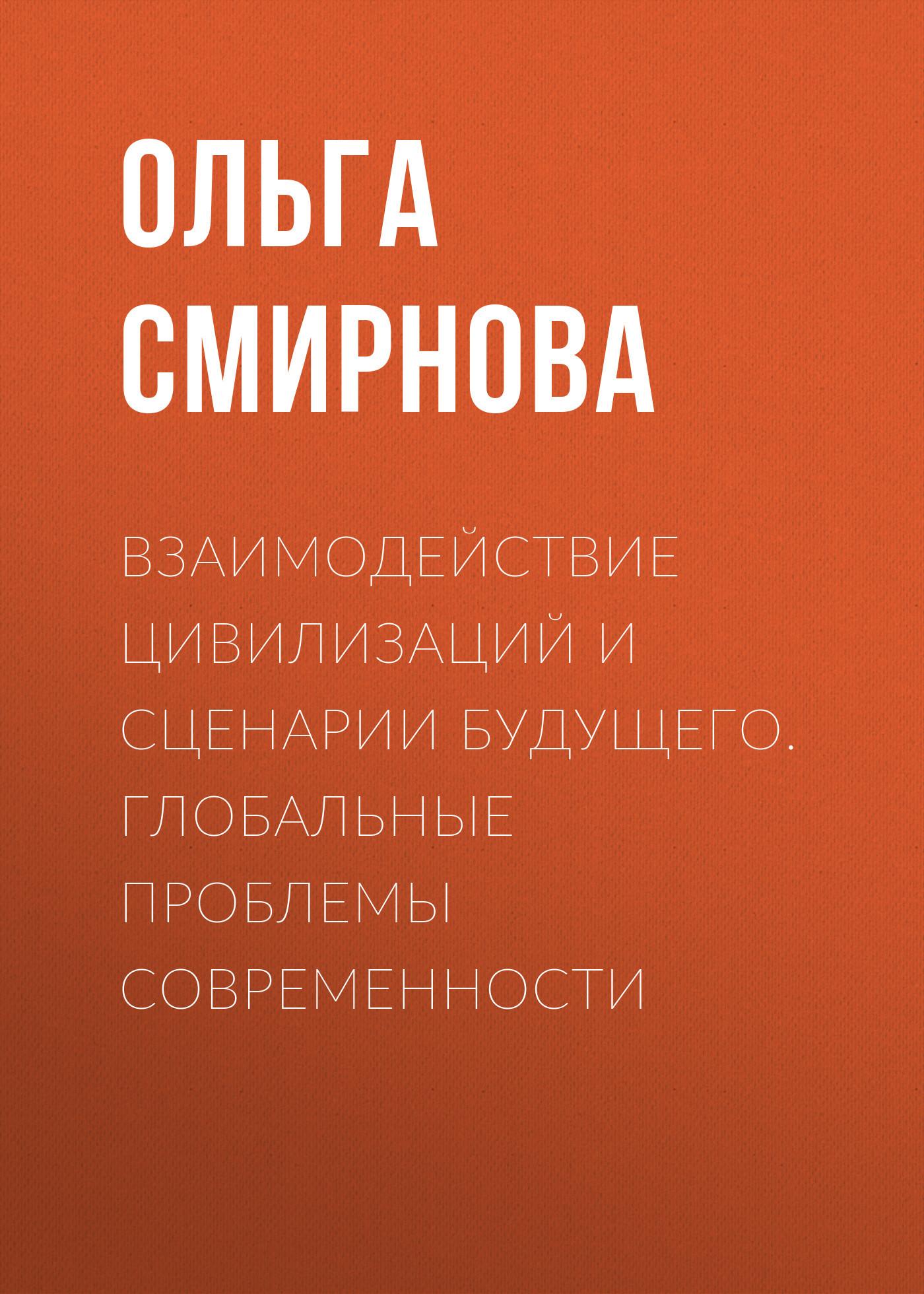 Ольга Смирнова Взаимодействие цивилизаций и сценарии будущего. Глобальные проблемы современности