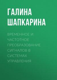 Галина Шапкарина - Временное и частотное преобразование сигналов в системах управления