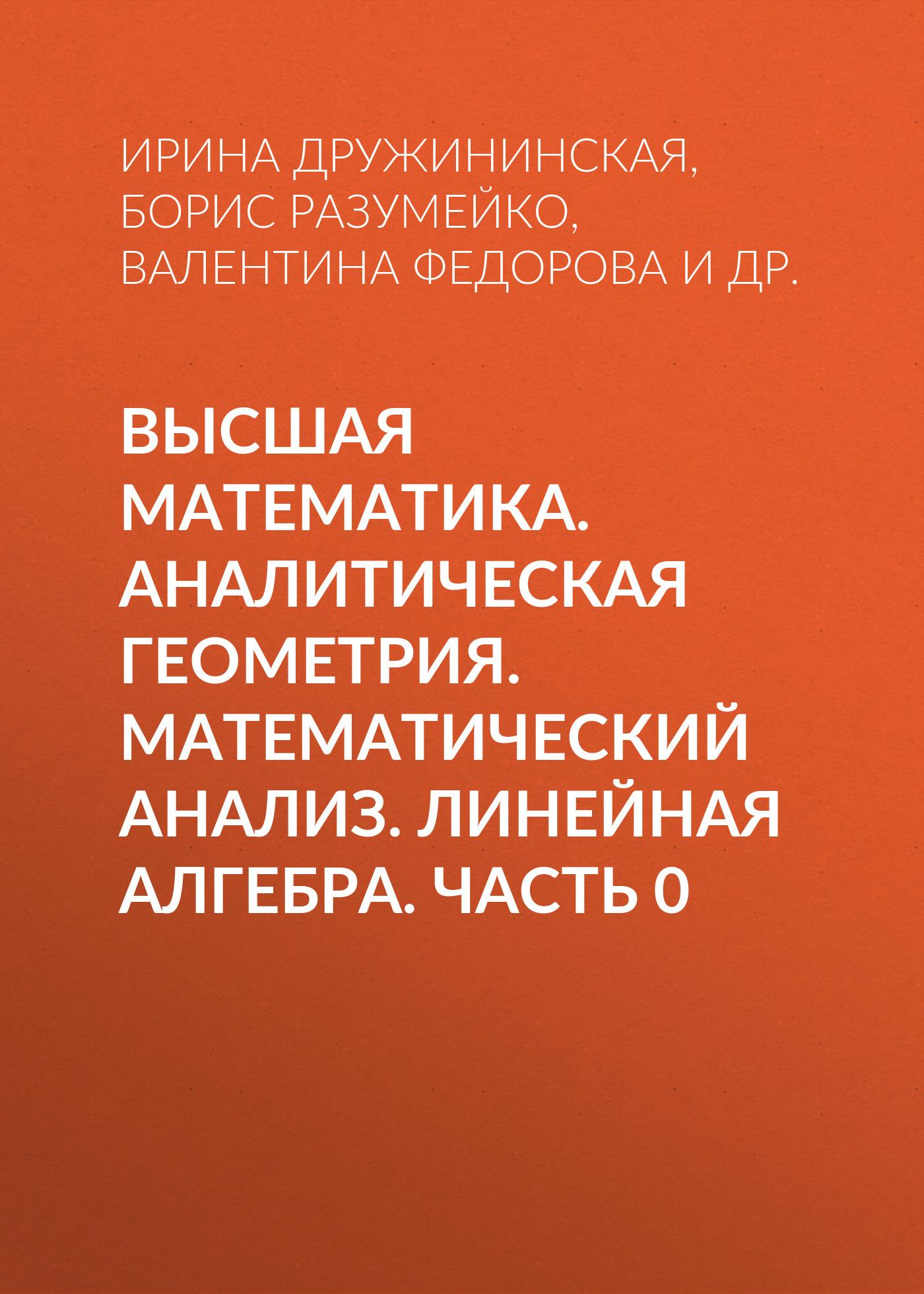 Б. Г. Разумейко Высшая математика. Аналитическая геометрия. Математический анализ. Линейная алгебра. Часть 0 п прилуцкая линейная алгебра аналитическая геометрия