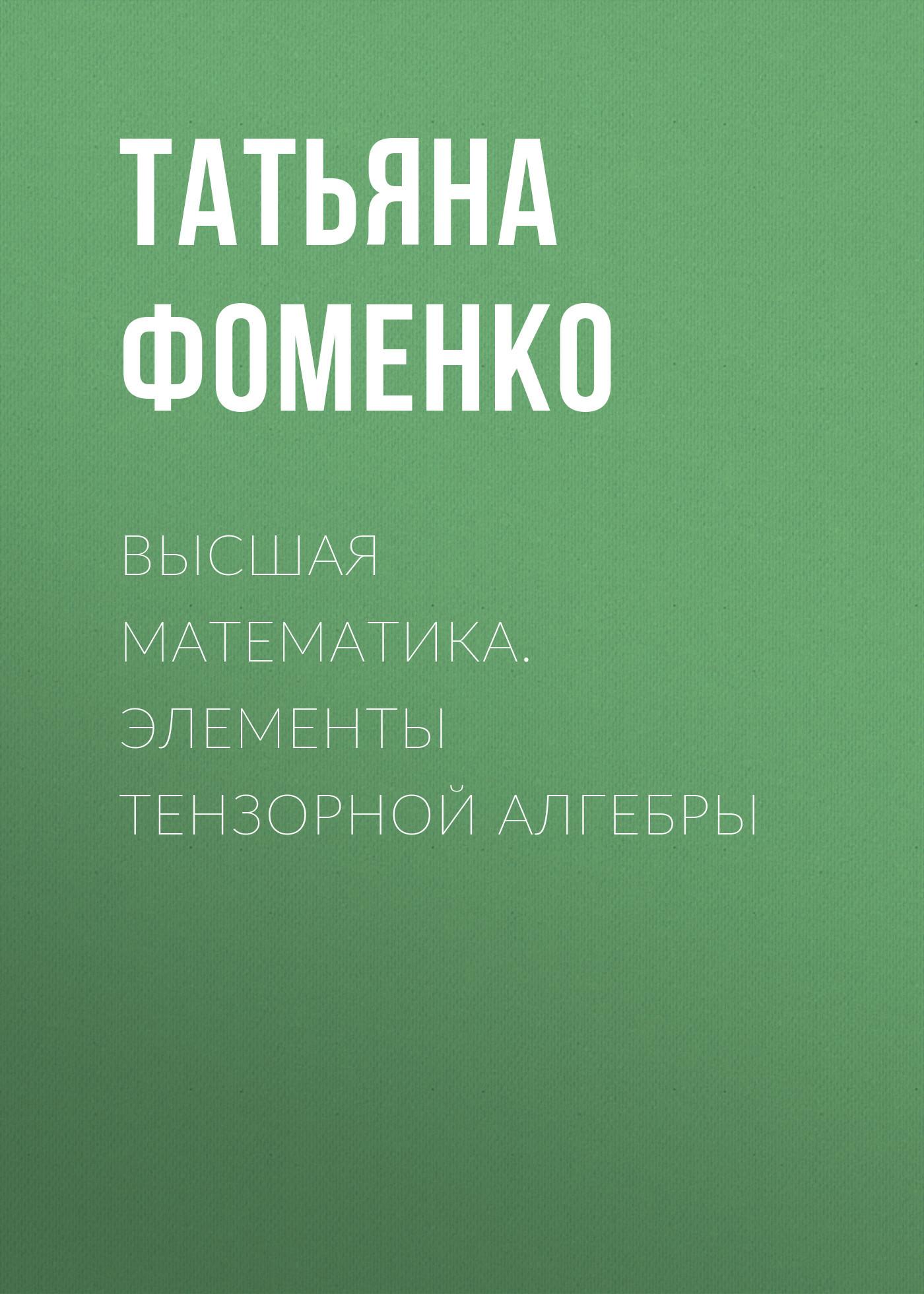 Татьяна Фоменко Высшая математика. Элементы тензорной алгебры тензорная алгебра и тензорный анализ учебное пособие