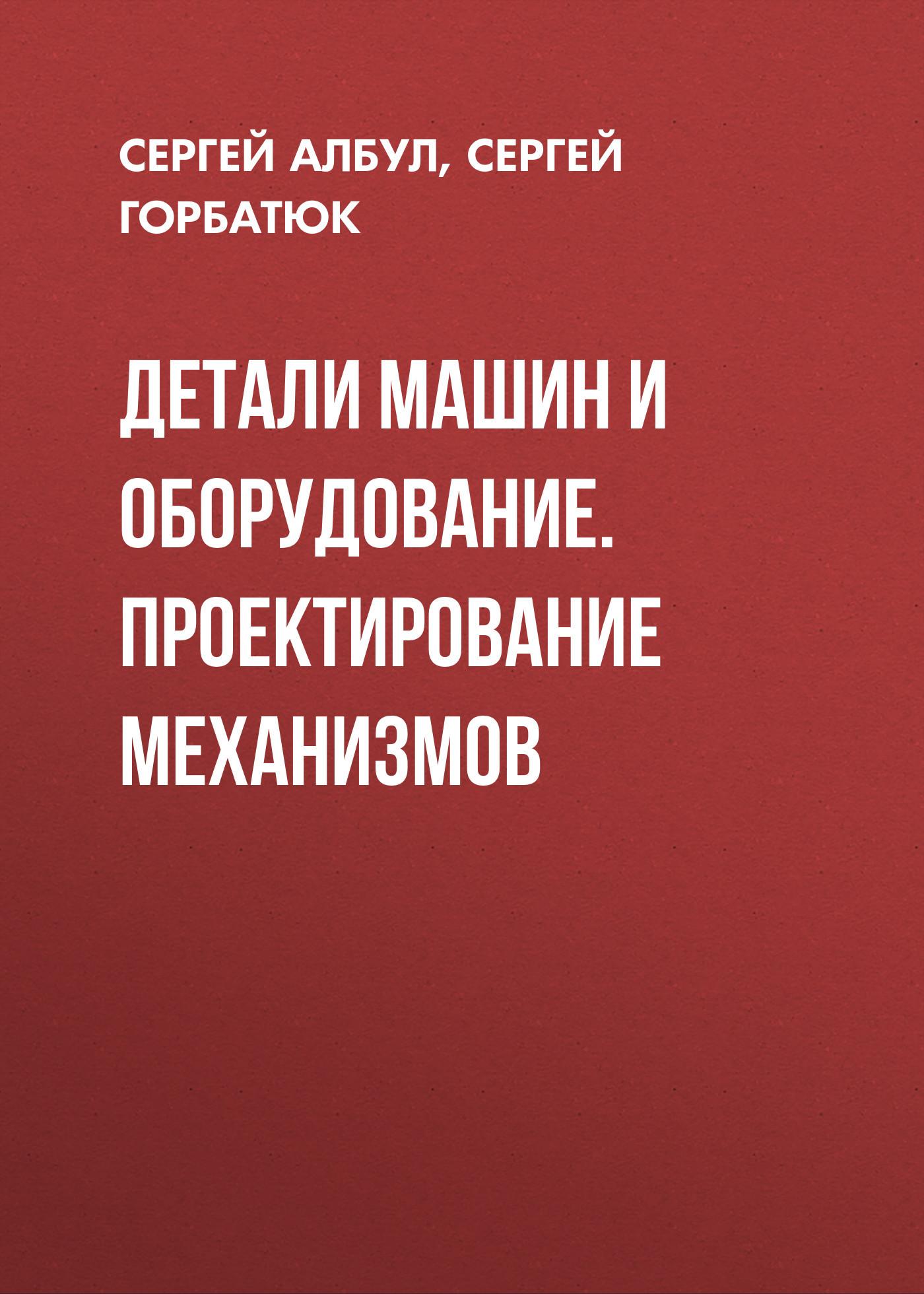 Сергей Горбатюк Детали машин и оборудование. Проектирование механизмов