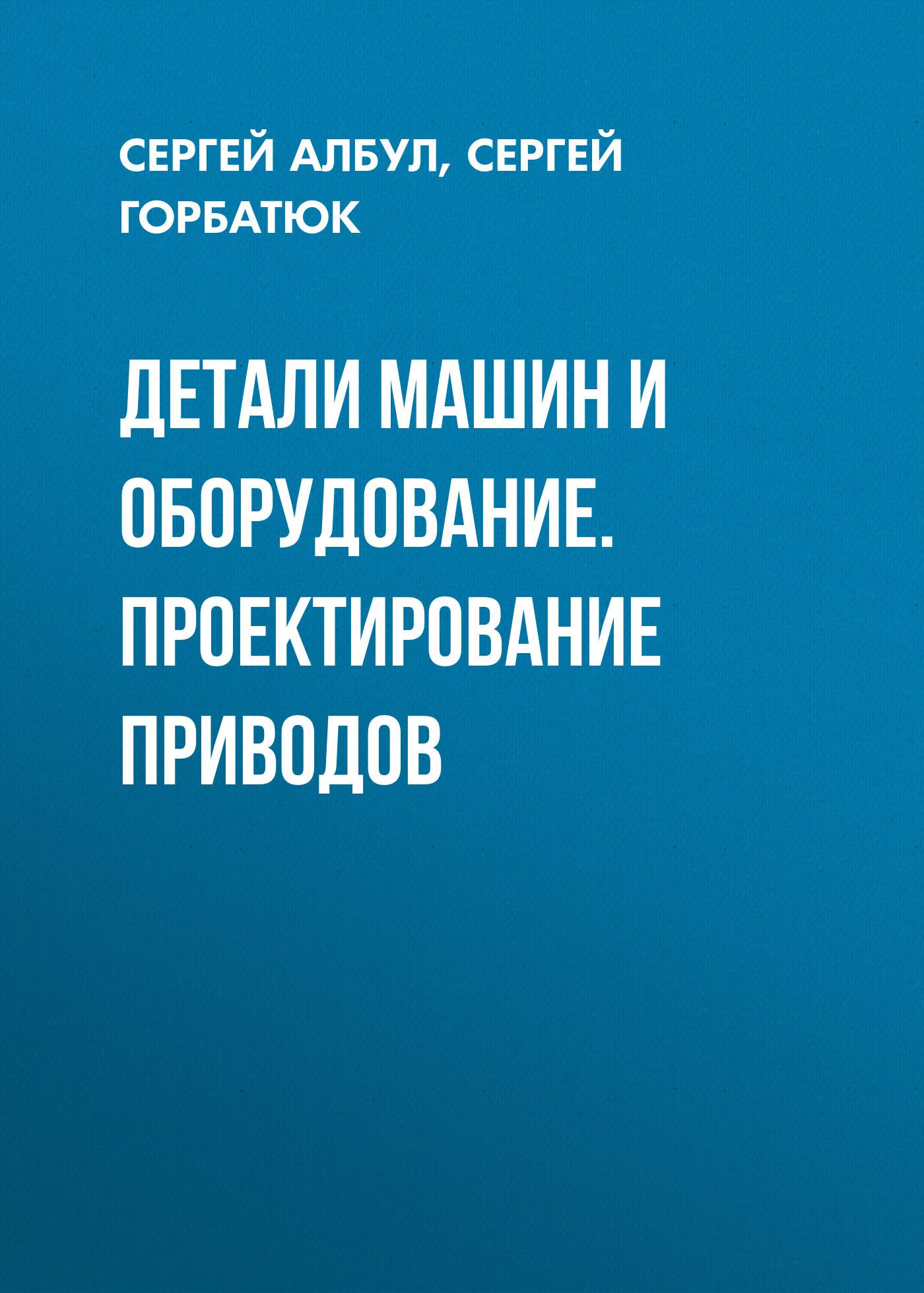 Сергей Горбатюк Детали машин и оборудование. Проектирование приводов п г гузенков детали машин