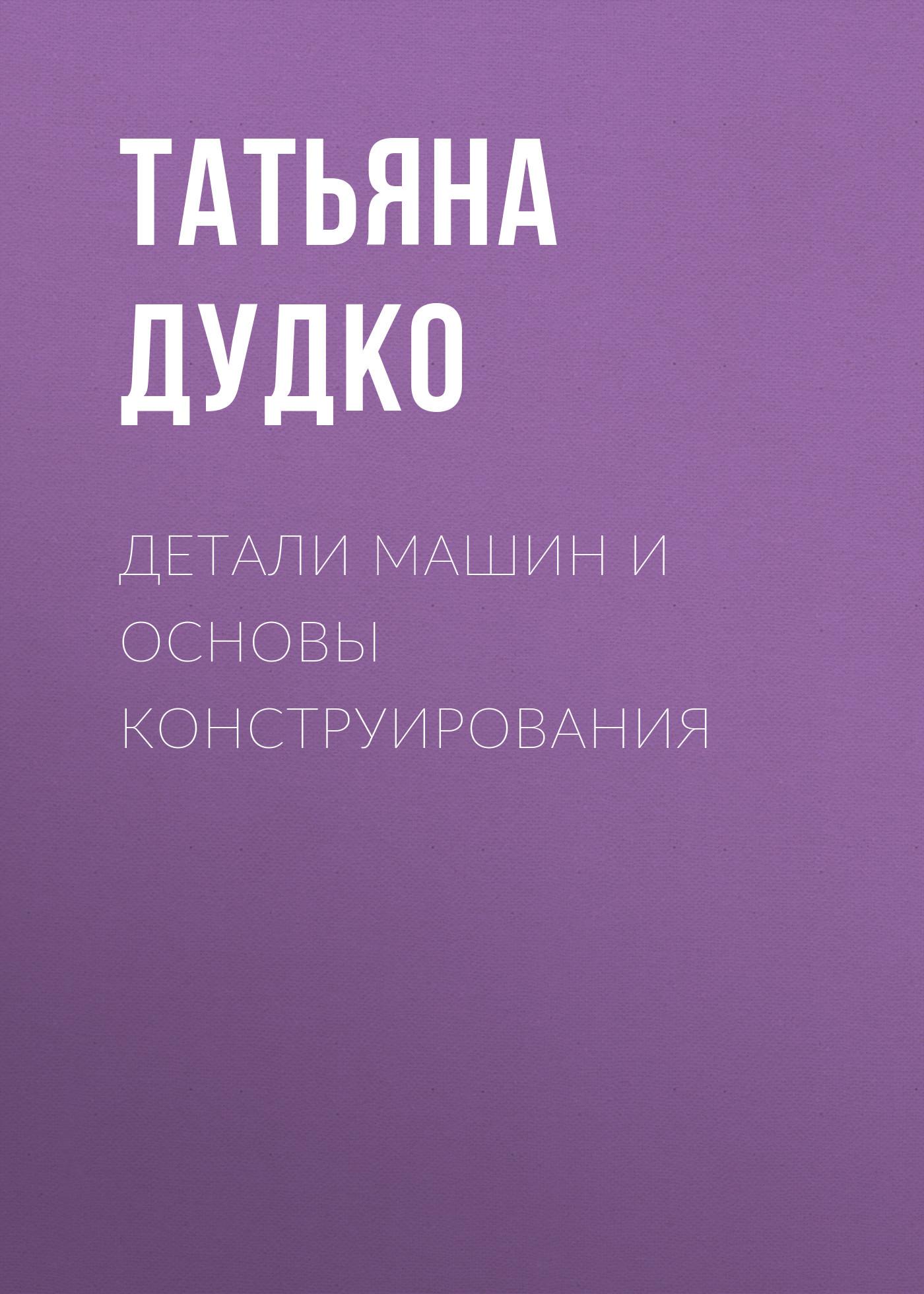 Татьяна Дудко Детали машин и основы конструирования коровин в конец проекта украина