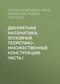 Андрей Широков - Дискретная математика. Основные теоретико-множественные конструкции. Часть I