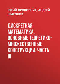 Андрей Широков - Дискретная математика. Основные теоретико-множественные конструкции. Часть III
