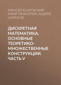 Андрей Широков - Дискретная математика. Основные теоретико-множественные конструкции. Часть V