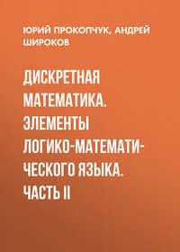 Андрей Широков - Дискретная математика. Элементы логико-математического языка. Часть II