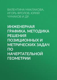 Юрий Чумаков - Инженерная графика. Методика решения позиционных и метрических задач по начертательной геометрии