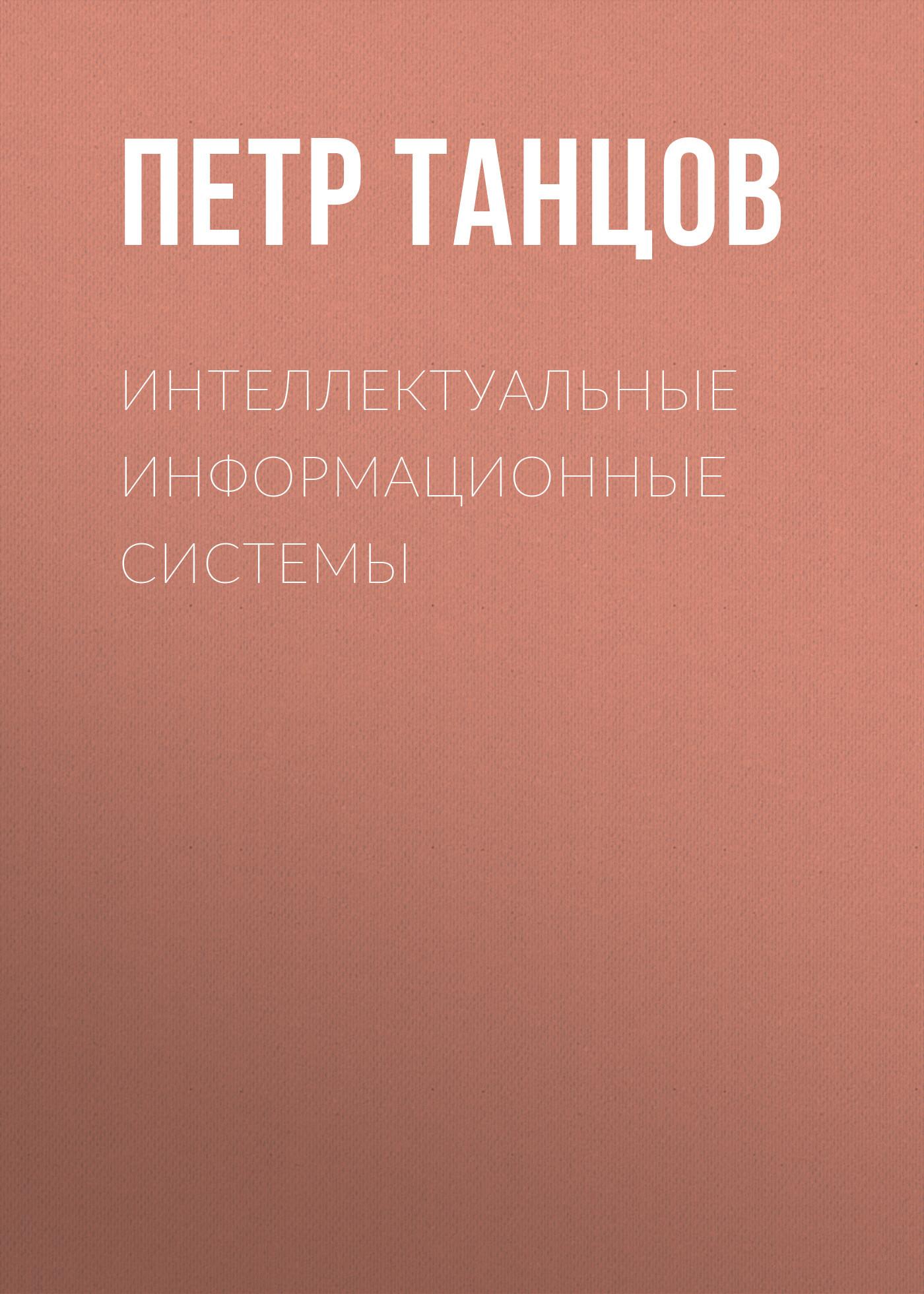 Петр Танцов Интеллектуальные информационные системы петр кимович петров интеллектуальные пилюли