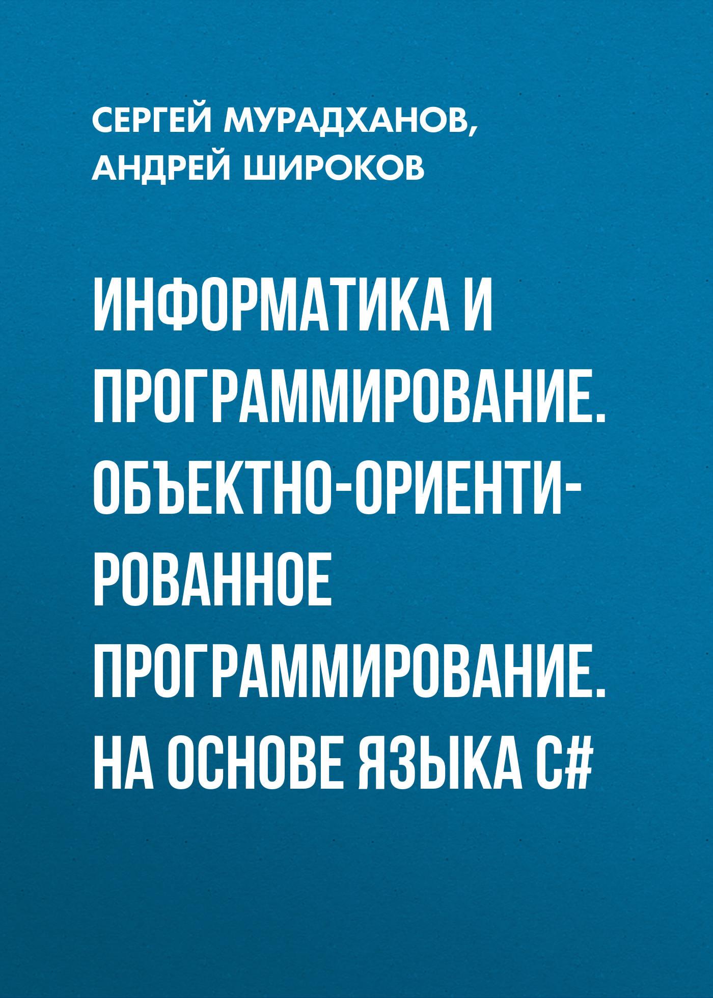 Андрей Широков Информатика и программирование. Объектно-ориентированное программирование. На основе языка С# питер объектно ориентированное программирование в с классика computer science