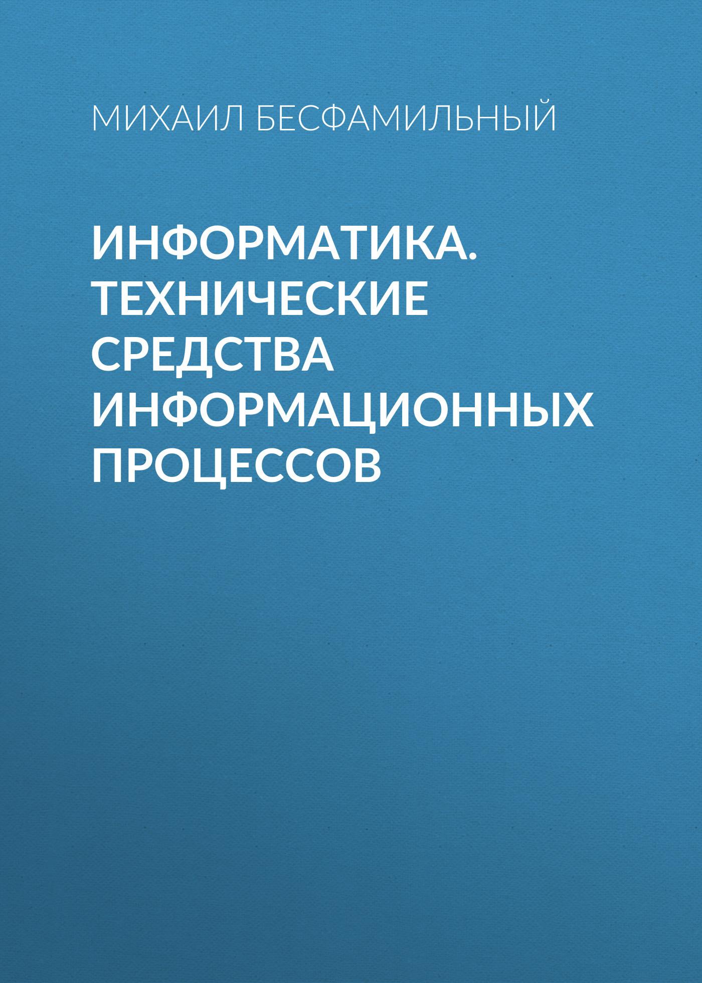 Михаил Бесфамильный Информатика. Технические средства информационных процессов оптимизация информационных процессов в асу