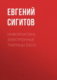 Евгений Сигитов - Информатика. Электронные таблицы Excel