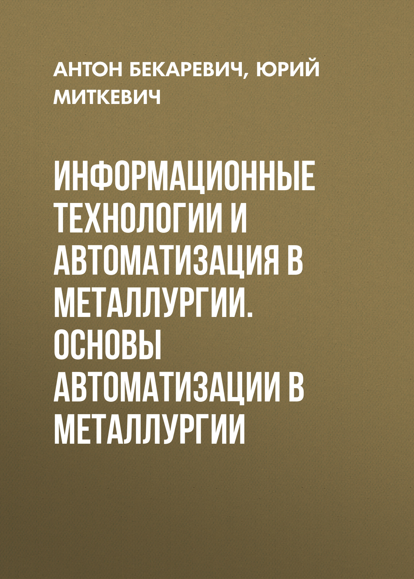 Юрий Миткевич Информационные технологии и автоматизация в металлургии. Основы автоматизации в металлургии оптимизация информационных процессов в асу