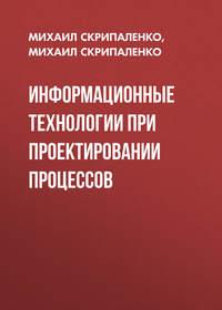 Михаил Скрипаленко - Информационные технологии при проектировании процессов