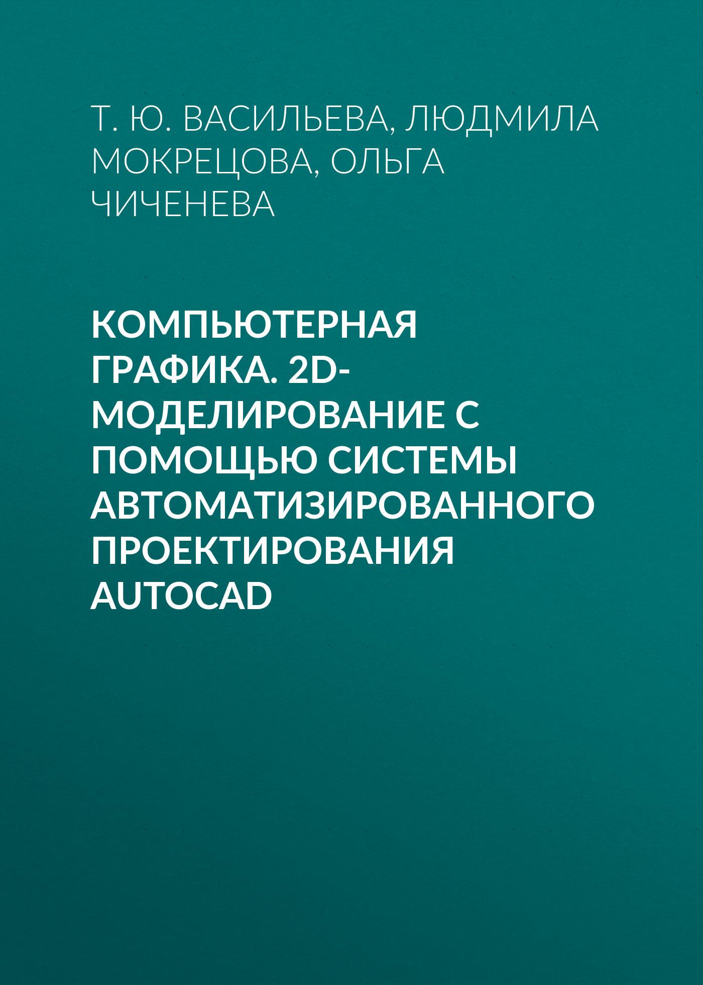 Т. Ю. Васильева Компьютерная графика. 2D-моделирование с помощью системы автоматизированного проектирования AutoCAD