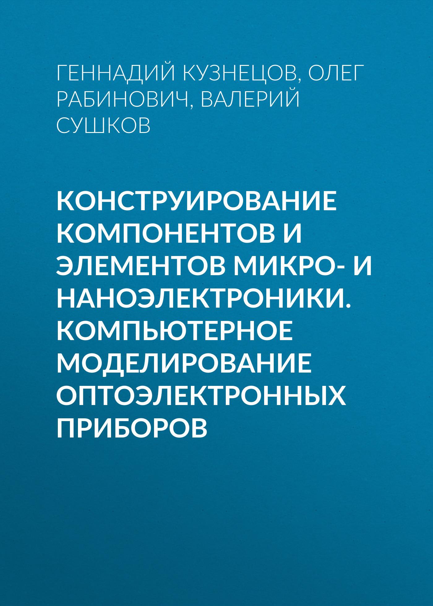 Геннадий Кузнецов Конструирование компонентов и элементов микро- и наноэлектроники. Компьютерное моделирование оптоэлектронных приборов