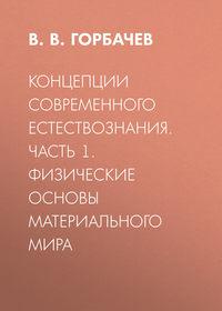 В. В. Горбачев - Концепции современного естествознания. Часть 1. Физические основы материального мира
