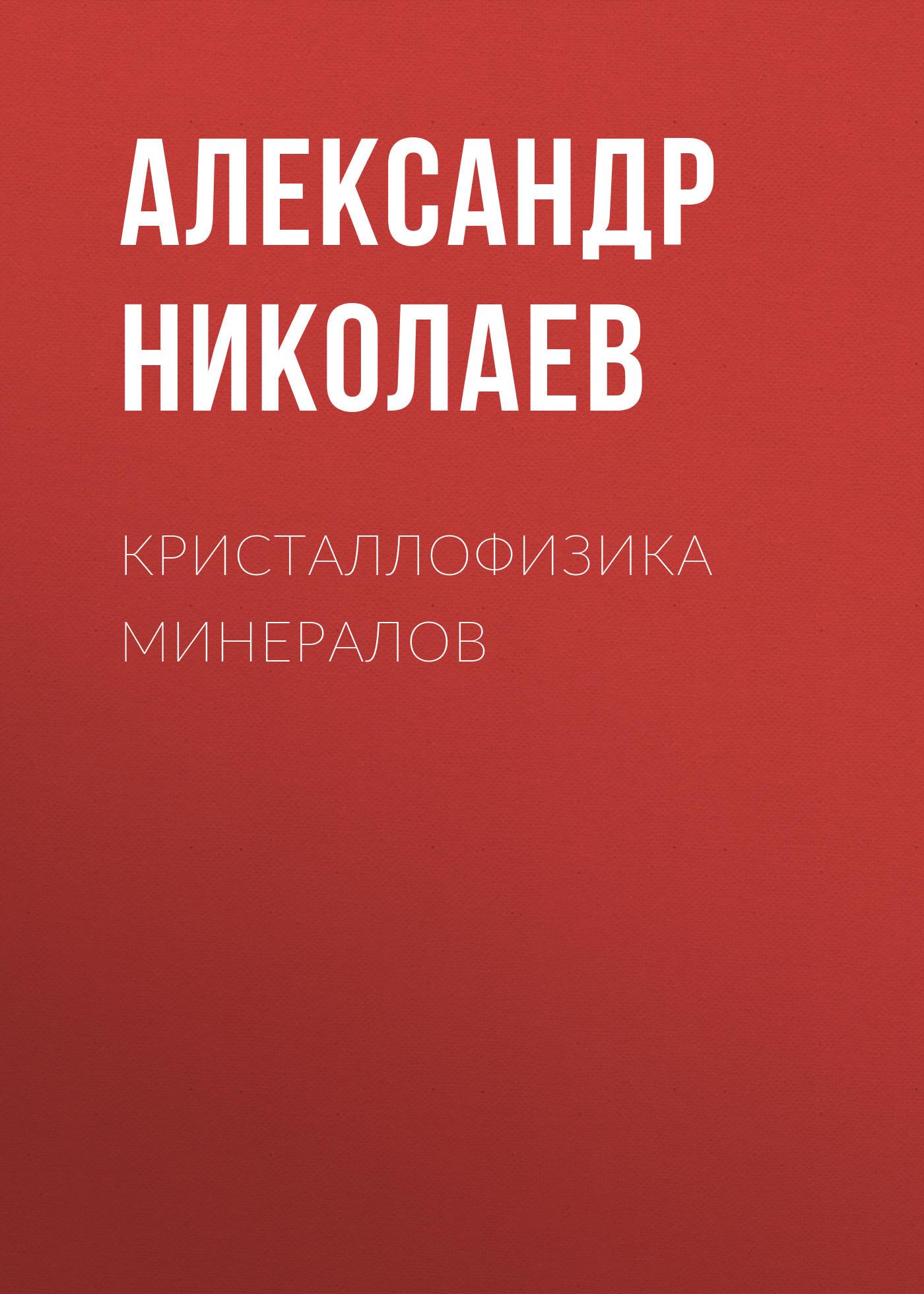 Александр Николаев Кристаллофизика минералов кристаллофизика