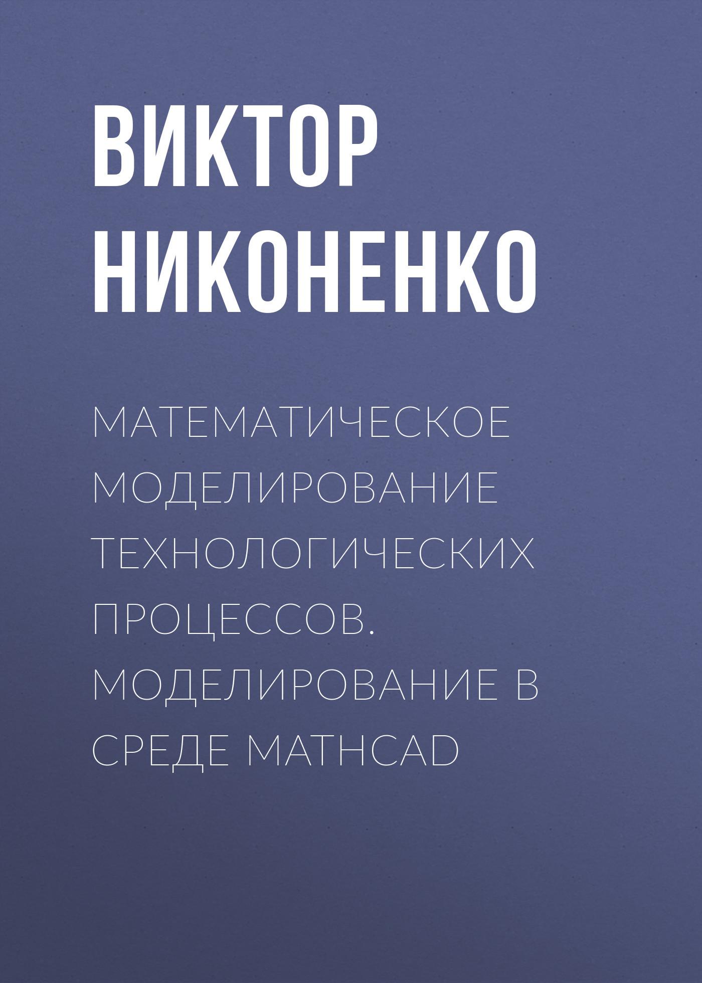 Виктор Никоненко Математическое моделирование технологических процессов. Моделирование в среде MathCAD математическое моделирование процессов в машиностроении